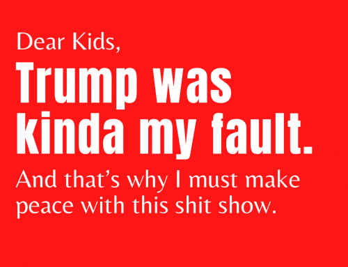 Dear Kids, Trump was kinda my fault and that's why I must make peace with this shit show.